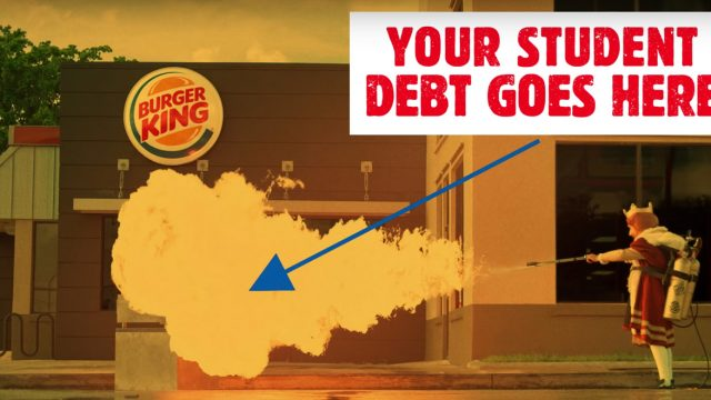 "Burger King character is using flame thrower; An arrow points to the fire the flamer thrower started saying ""Your Student Debt Goes Here"""